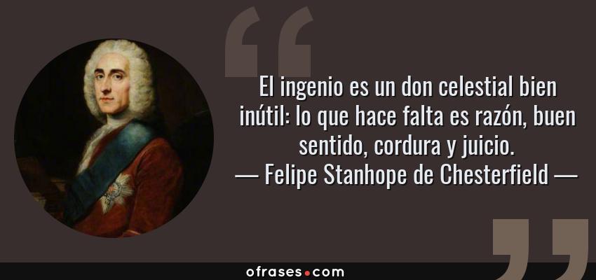 Frases de Felipe Stanhope de Chesterfield - El ingenio es un don celestial bien inútil: lo que hace falta es razón, buen sentido, cordura y juicio.