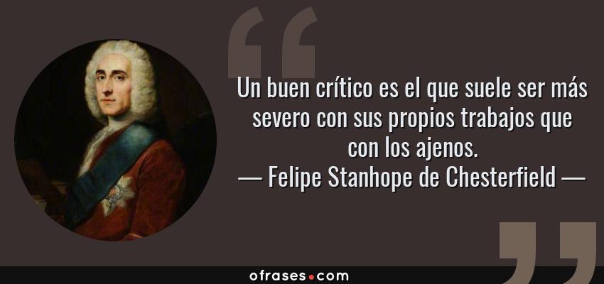 Frases de Felipe Stanhope de Chesterfield - Un buen crítico es el que suele ser más severo con sus propios trabajos que con los ajenos.