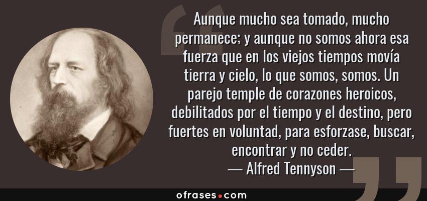 Frases de Alfred Tennyson - Aunque mucho sea tomado, mucho permanece; y aunque no somos ahora esa fuerza que en los viejos tiempos movía tierra y cielo, lo que somos, somos. Un parejo temple de corazones heroicos, debilitados por el tiempo y el destino, pero fuertes en voluntad, para esforzase, buscar, encontrar y no ceder.