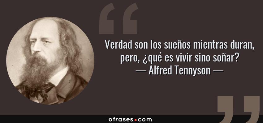 Frases de Alfred Tennyson - Verdad son los sueños mientras duran, pero, ¿qué es vivir sino soñar?