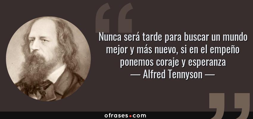 Frases de Alfred Tennyson - Nunca será tarde para buscar un mundo mejor y más nuevo, si en el empeño ponemos coraje y esperanza