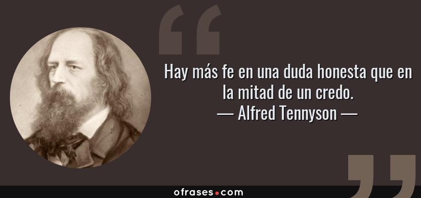 Frases de Alfred Tennyson - Hay más fe en una duda honesta que en la mitad de un credo.