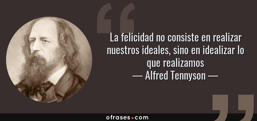 Frases de Alfred Tennyson - La felicidad no consiste en realizar nuestros ideales, sino en idealizar lo que realizamos