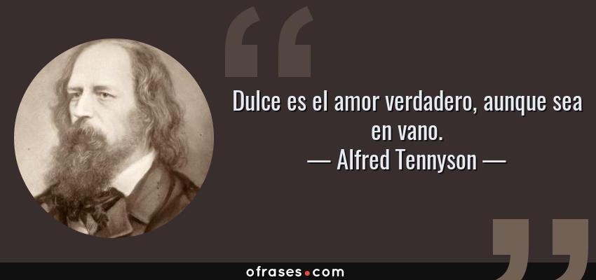 Frases de Alfred Tennyson - Dulce es el amor verdadero, aunque sea en vano.