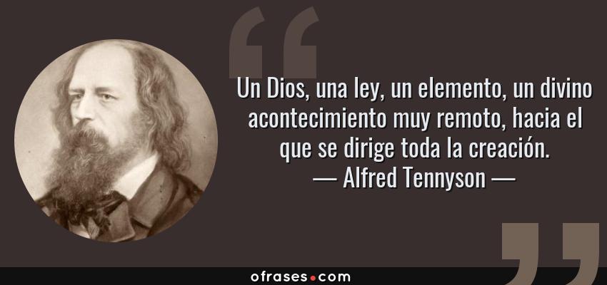 Frases de Alfred Tennyson - Un Dios, una ley, un elemento, un divino acontecimiento muy remoto, hacia el que se dirige toda la creación.