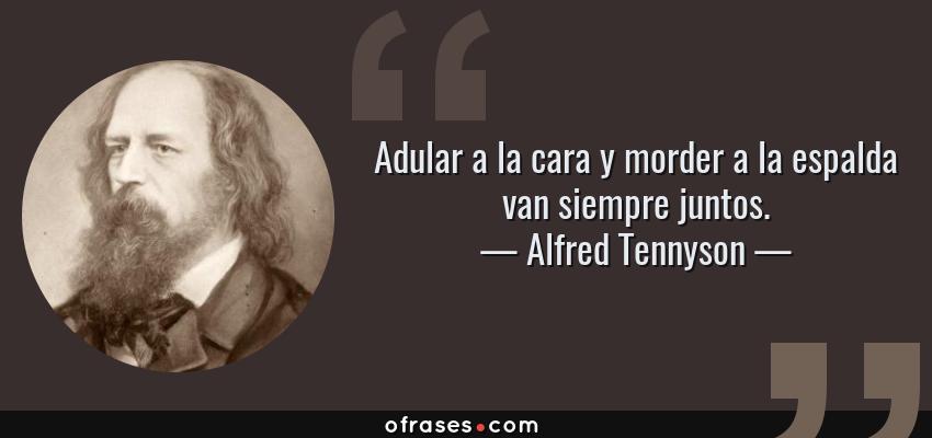 Frases de Alfred Tennyson - Adular a la cara y morder a la espalda van siempre juntos.
