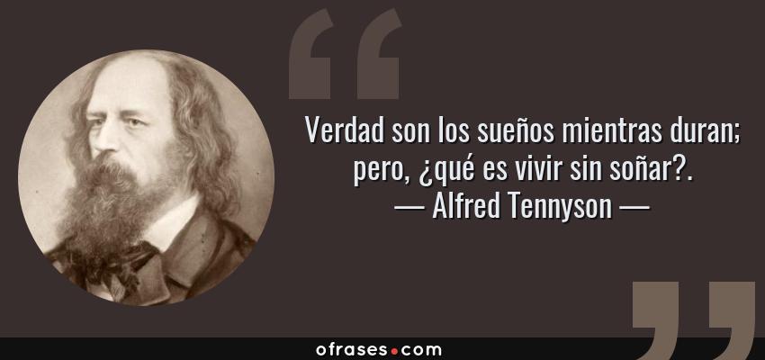 Frases de Alfred Tennyson - Verdad son los sueños mientras duran; pero, ¿qué es vivir sin soñar?.