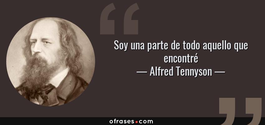 Frases de Alfred Tennyson - Soy una parte de todo aquello que encontré