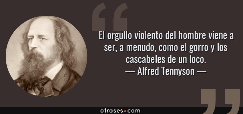 Frases de Alfred Tennyson - El orgullo violento del hombre viene a ser, a menudo, como el gorro y los cascabeles de un loco.