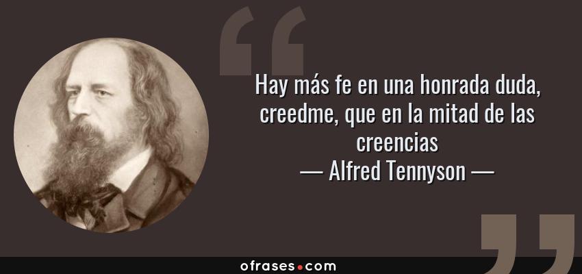 Frases de Alfred Tennyson - Hay más fe en una honrada duda, creedme, que en la mitad de las creencias