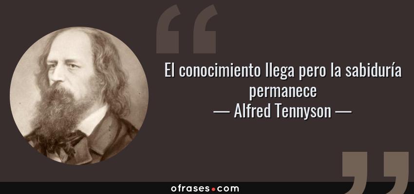 Frases de Alfred Tennyson - El conocimiento llega pero la sabiduría permanece