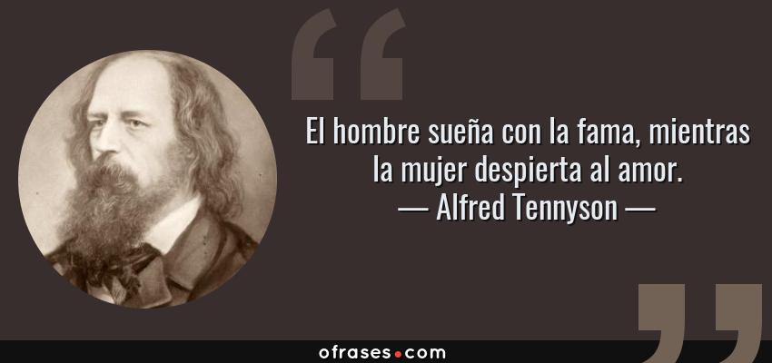 Frases de Alfred Tennyson - El hombre sueña con la fama, mientras la mujer despierta al amor.