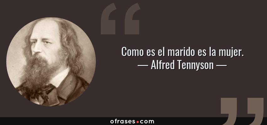 Frases de Alfred Tennyson - Como es el marido es la mujer.