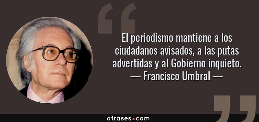 Frases de Francisco Umbral - El periodismo mantiene a los ciudadanos avisados, a las putas advertidas y al Gobierno inquieto.