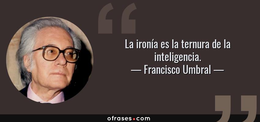 Frases de Francisco Umbral - La ironía es la ternura de la inteligencia.