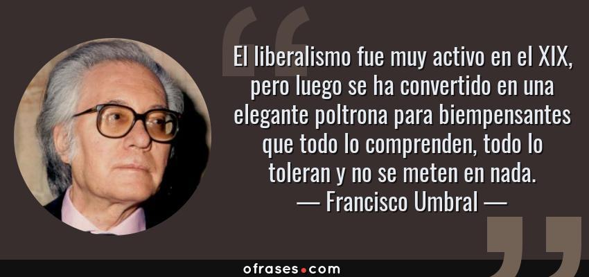 Frases de Francisco Umbral - El liberalismo fue muy activo en el XIX, pero luego se ha convertido en una elegante poltrona para biempensantes que todo lo comprenden, todo lo toleran y no se meten en nada.