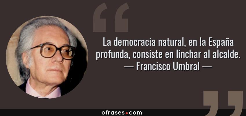 Frases de Francisco Umbral - La democracia natural, en la España profunda, consiste en linchar al alcalde.