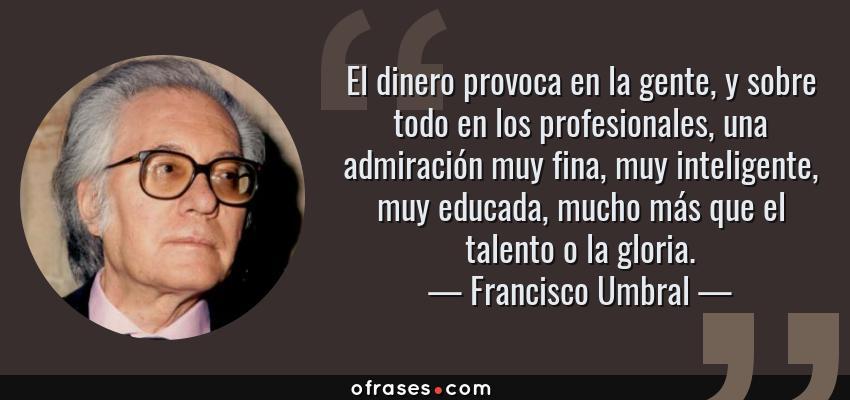 Frases de Francisco Umbral - El dinero provoca en la gente, y sobre todo en los profesionales, una admiración muy fina, muy inteligente, muy educada, mucho más que el talento o la gloria.