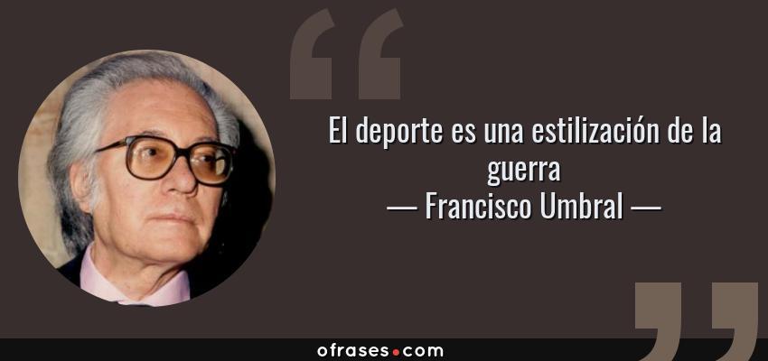 Frases de Francisco Umbral - El deporte es una estilización de la guerra