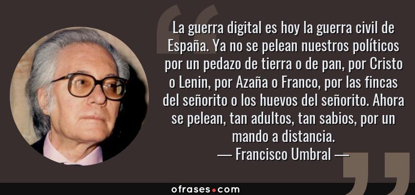 Frases de Francisco Umbral - La guerra digital es hoy la guerra civil de España. Ya no se pelean nuestros políticos por un pedazo de tierra o de pan, por Cristo o Lenin, por Azaña o Franco, por las fincas del señorito o los huevos del señorito. Ahora se pelean, tan adultos, tan sabios, por un mando a distancia.