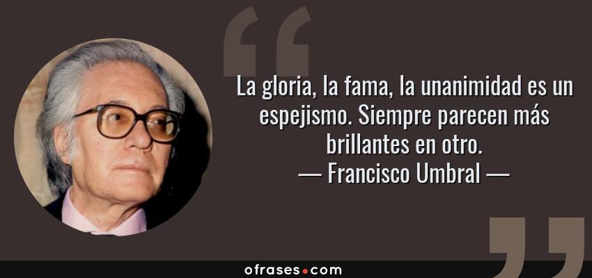 Frases de Francisco Umbral - La gloria, la fama, la unanimidad es un espejismo. Siempre parecen más brillantes en otro.