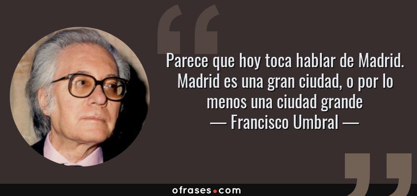 Frases de Francisco Umbral - Parece que hoy toca hablar de Madrid. Madrid es una gran ciudad, o por lo menos una ciudad grande