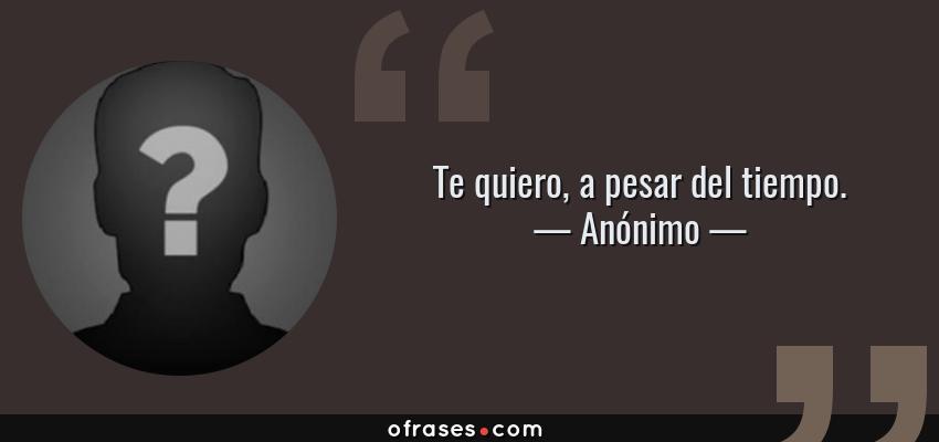 Frases de Anónimo - Te quiero, a pesar del tiempo.