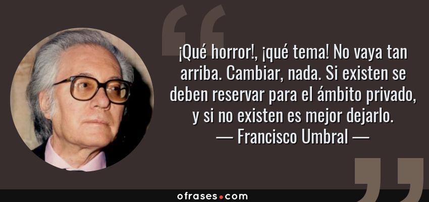 Frases de Francisco Umbral - ¡Qué horror!, ¡qué tema! No vaya tan arriba. Cambiar, nada. Si existen se deben reservar para el ámbito privado, y si no existen es mejor dejarlo.