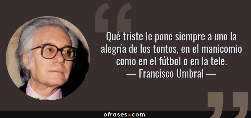 Frases de Francisco Umbral - Qué triste le pone siempre a uno la alegría de los tontos, en el manicomio como en el fútbol o en la tele.