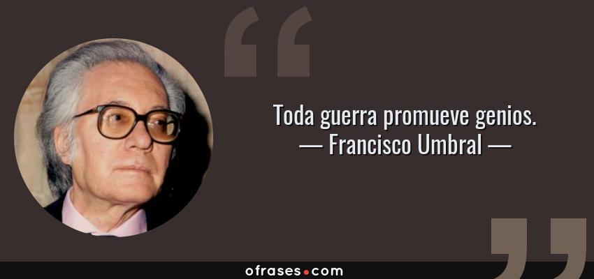 Frases de Francisco Umbral - Toda guerra promueve genios.