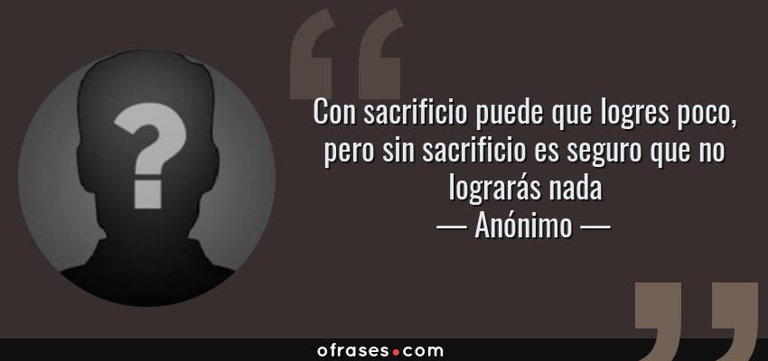 Frases de Anónimo - Con sacrificio puede que logres poco, pero sin sacrificio es seguro que no lograrás nada