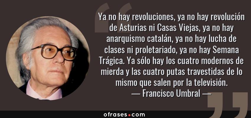 Frases de Francisco Umbral - Ya no hay revoluciones, ya no hay revolución de Asturias ni Casas Viejas, ya no hay anarquismo catalán, ya no hay lucha de clases ni proletariado, ya no hay Semana Trágica. Ya sólo hay los cuatro modernos de mierda y las cuatro putas travestidas de lo mismo que salen por la televisión.