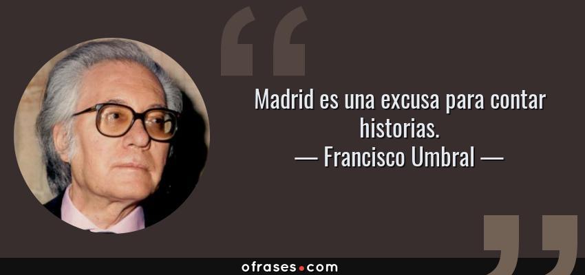 Frases de Francisco Umbral - Madrid es una excusa para contar historias.
