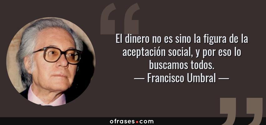Frases de Francisco Umbral - El dinero no es sino la figura de la aceptación social, y por eso lo buscamos todos.