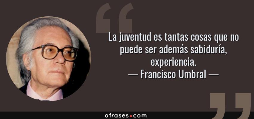 Frases de Francisco Umbral - La juventud es tantas cosas que no puede ser además sabiduría, experiencia.