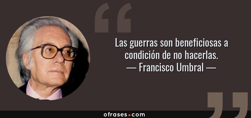 Frases de Francisco Umbral - Las guerras son beneficiosas a condición de no hacerlas.