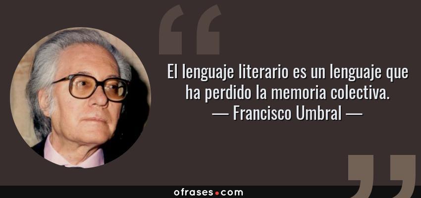 Frases de Francisco Umbral - El lenguaje literario es un lenguaje que ha perdido la memoria colectiva.