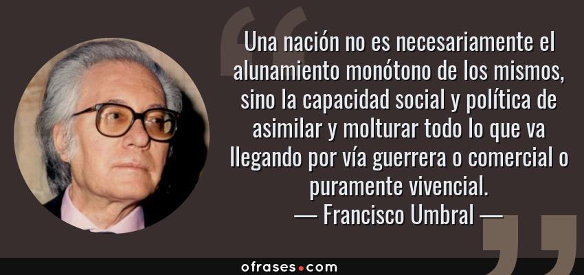 Frases de Francisco Umbral - Una nación no es necesariamente el alunamiento monótono de los mismos, sino la capacidad social y política de asimilar y molturar todo lo que va llegando por vía guerrera o comercial o puramente vivencial.