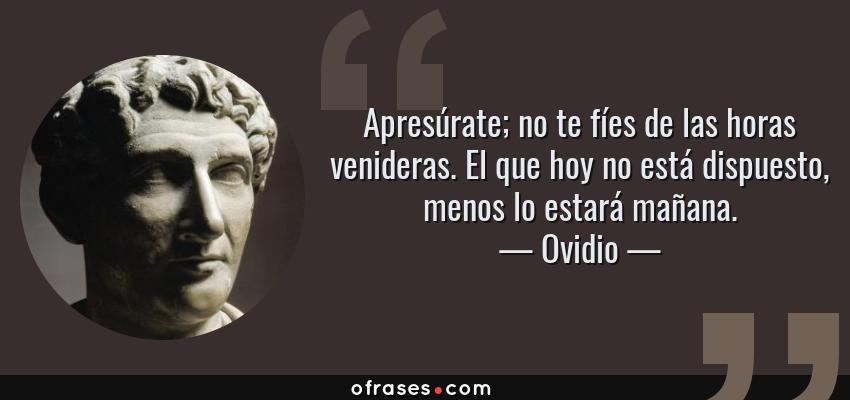 Frases de Ovidio - Apresúrate; no te fíes de las horas venideras. El que hoy no está dispuesto, menos lo estará mañana.