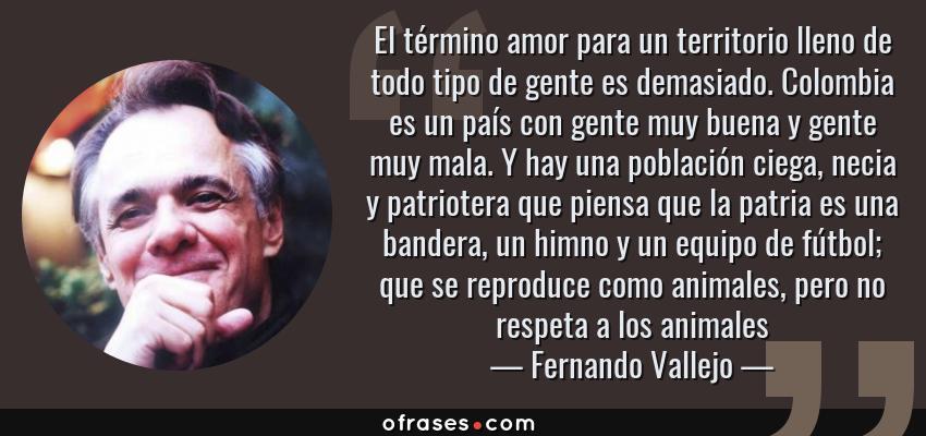 Frases de Fernando Vallejo - El término amor para un territorio lleno de todo tipo de gente es demasiado. Colombia es un país con gente muy buena y gente muy mala. Y hay una población ciega, necia y patriotera que piensa que la patria es una bandera, un himno y un equipo de fútbol; que se reproduce como animales, pero no respeta a los animales