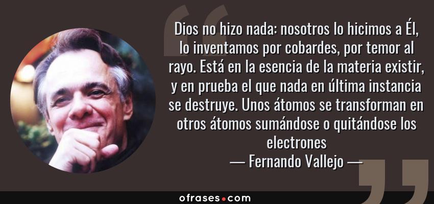 Frases de Fernando Vallejo - Dios no hizo nada: nosotros lo hicimos a Él, lo inventamos por cobardes, por temor al rayo. Está en la esencia de la materia existir, y en prueba el que nada en última instancia se destruye. Unos átomos se transforman en otros átomos sumándose o quitándose los electrones