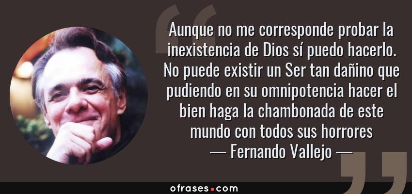 Frases de Fernando Vallejo - Aunque no me corresponde probar la inexistencia de Dios sí puedo hacerlo. No puede existir un Ser tan dañino que pudiendo en su omnipotencia hacer el bien haga la chambonada de este mundo con todos sus horrores