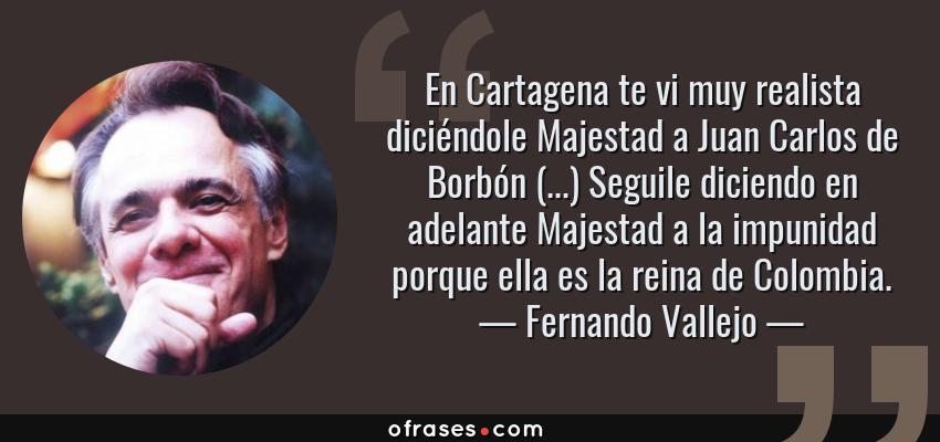 Frases de Fernando Vallejo - En Cartagena te vi muy realista diciéndole Majestad a Juan Carlos de Borbón (...) Seguile diciendo en adelante Majestad a la impunidad porque ella es la reina de Colombia.