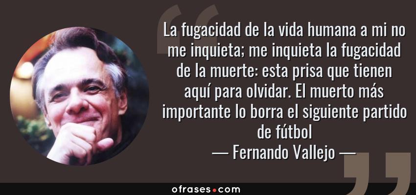 Frases de Fernando Vallejo - La fugacidad de la vida humana a mi no me inquieta; me inquieta la fugacidad de la muerte: esta prisa que tienen aquí para olvidar. El muerto más importante lo borra el siguiente partido de fútbol
