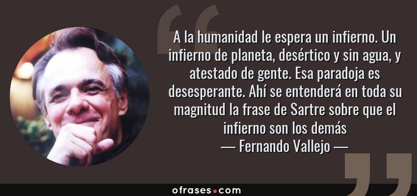 Frases de Fernando Vallejo - A la humanidad le espera un infierno. Un infierno de planeta, desértico y sin agua, y atestado de gente. Esa paradoja es desesperante. Ahí se entenderá en toda su magnitud la frase de Sartre sobre que el infierno son los demás