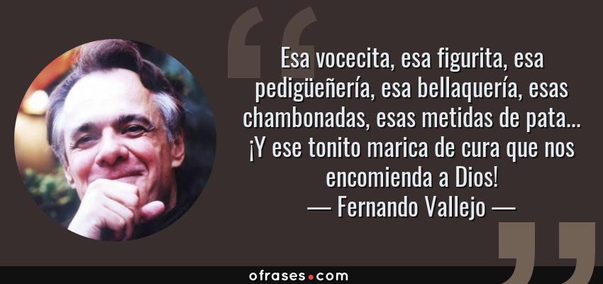 Frases de Fernando Vallejo - Esa vocecita, esa figurita, esa pedigüeñería, esa bellaquería, esas chambonadas, esas metidas de pata... ¡Y ese tonito marica de cura que nos encomienda a Dios!