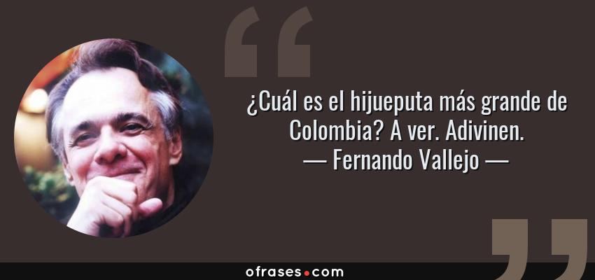 Frases de Fernando Vallejo - ¿Cuál es el hijueputa más grande de Colombia? A ver. Adivinen.