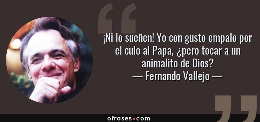 Frases de Fernando Vallejo - ¡Ni lo sueñen! Yo con gusto empalo por el culo al Papa, ¿pero tocar a un animalito de Dios?