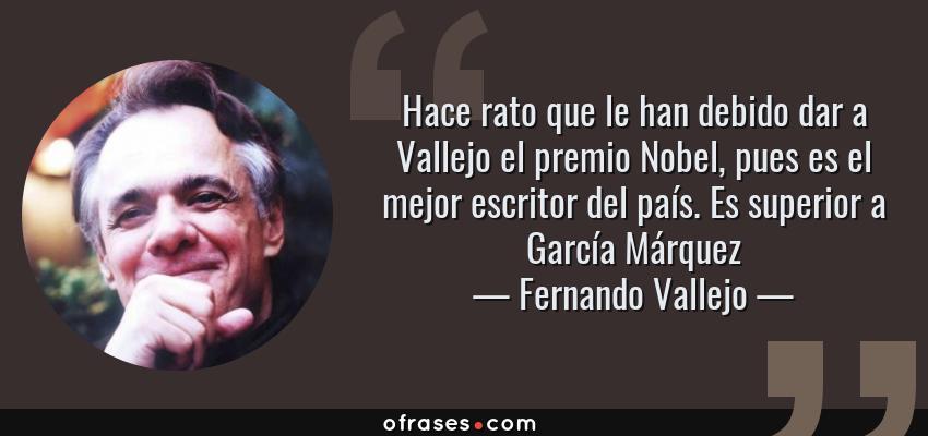 Frases de Fernando Vallejo - Hace rato que le han debido dar a Vallejo el premio Nobel, pues es el mejor escritor del país. Es superior a García Márquez
