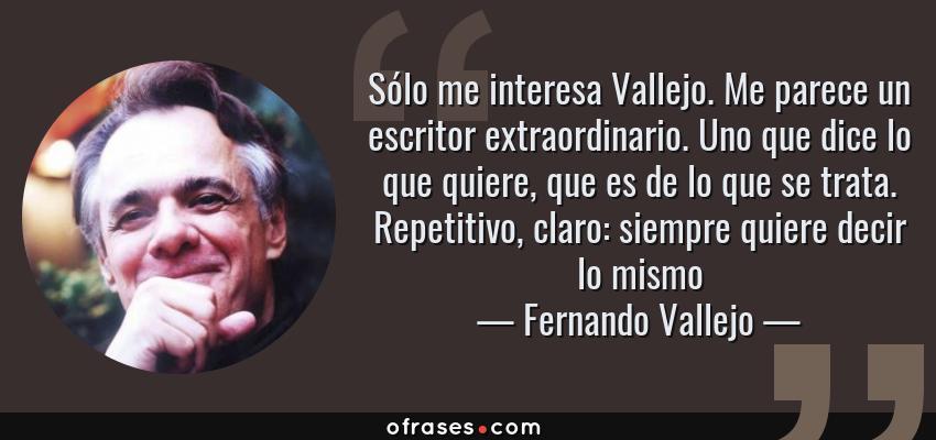 Frases de Fernando Vallejo - Sólo me interesa Vallejo. Me parece un escritor extraordinario. Uno que dice lo que quiere, que es de lo que se trata. Repetitivo, claro: siempre quiere decir lo mismo